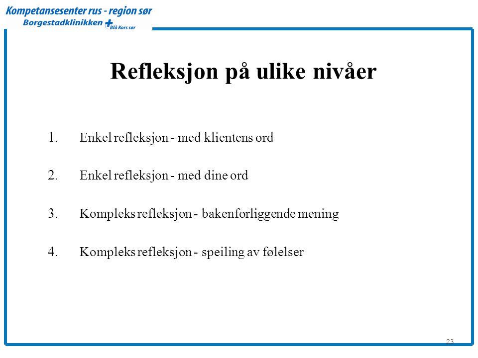 23 Refleksjon på ulike nivåer 1. Enkel refleksjon - med klientens ord 2. Enkel refleksjon - med dine ord 3. Kompleks refleksjon - bakenforliggende men