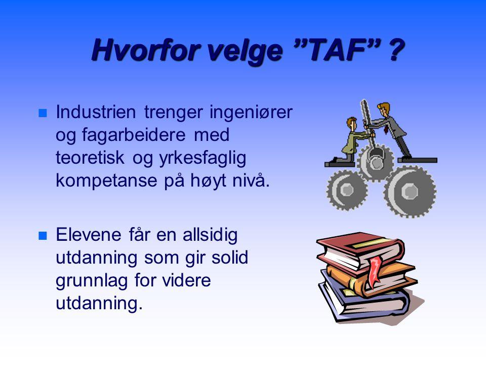 """Hvorfor velge """"TAF"""" ? n n Industrien trenger ingeniører og fagarbeidere med teoretisk og yrkesfaglig kompetanse på høyt nivå. n n Elevene får en allsi"""