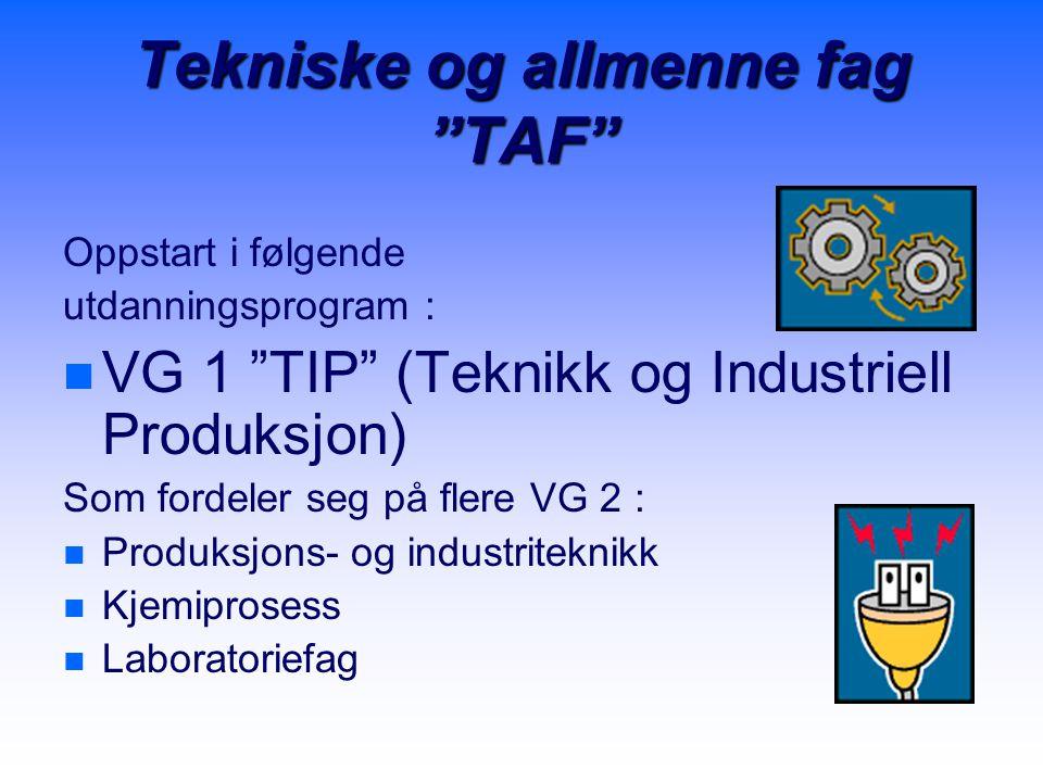 Tekniske og allmenne fag TAF Oppstart i følgende utdanningsprogram : n n VG 1 TIP (Teknikk og Industriell Produksjon) Som fordeler seg på flere VG 2 : n n Produksjons- og industriteknikk n n Kjemiprosess n n Laboratoriefag