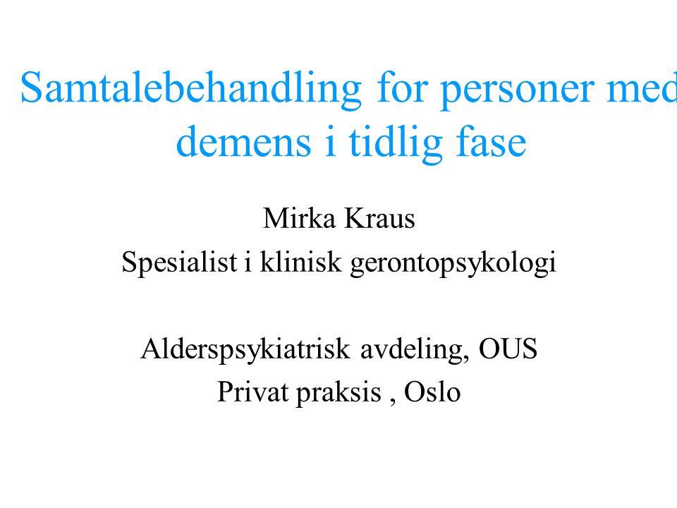 Samtalebehandling for personer med demens i tidlig fase Mirka Kraus Spesialist i klinisk gerontopsykologi Alderspsykiatrisk avdeling, OUS Privat praks