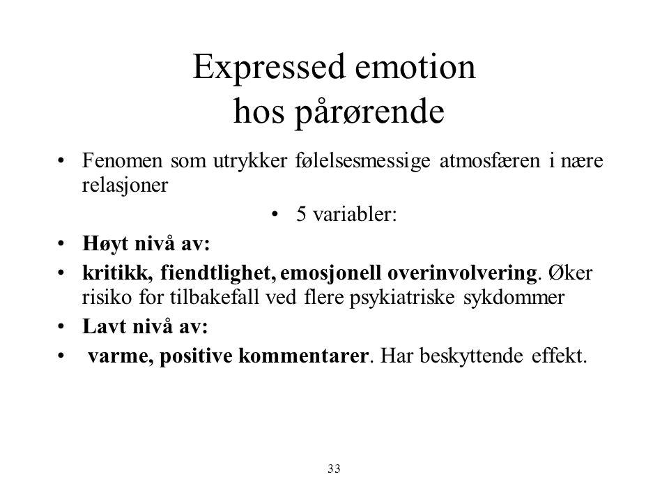 33 Expressed emotion hos pårørende •Fenomen som utrykker følelsesmessige atmosfæren i nære relasjoner •5 variabler: •Høyt nivå av: •kritikk, fiendtlig