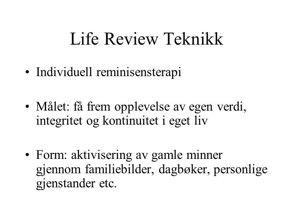 Life Review Teknikk •Individuell reminisensterapi •Målet: få frem opplevelse av egen verdi, integritet og kontinuitet i eget liv •Form: aktivisering a