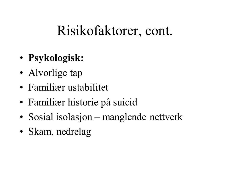 Risikofaktorer, cont. •Psykologisk: •Alvorlige tap •Familiær ustabilitet •Familiær historie på suicid •Sosial isolasjon – manglende nettverk •Skam, ne
