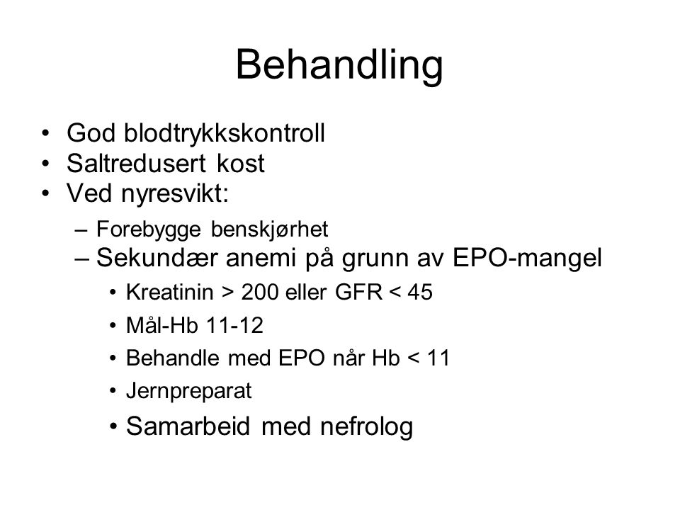 Behandling •God blodtrykkskontroll •Saltredusert kost •Ved nyresvikt: –Forebygge benskjørhet –Sekundær anemi på grunn av EPO-mangel •Kreatinin > 200 e