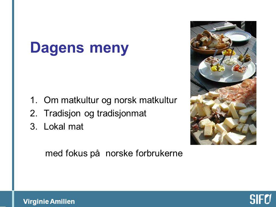 Virginie Amilien Dagens meny 1.Om matkultur og norsk matkultur 2.Tradisjon og tradisjonmat 3.Lokal mat med fokus på norske forbrukerne