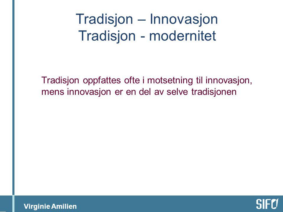 Virginie Amilien Tradisjon – Innovasjon Tradisjon - modernitet Tradisjon oppfattes ofte i motsetning til innovasjon, mens innovasjon er en del av selve tradisjonen