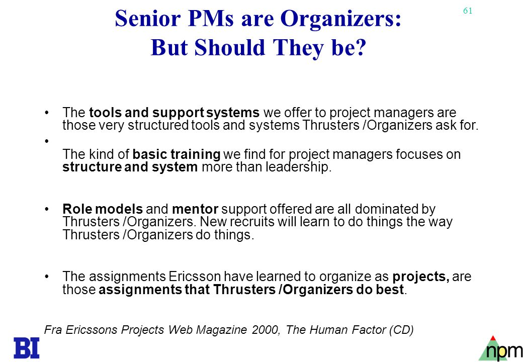 61 Senior PMs are Organizers: But Should They be? •The tools and support systems we offer to project managers are those very structured tools and syst