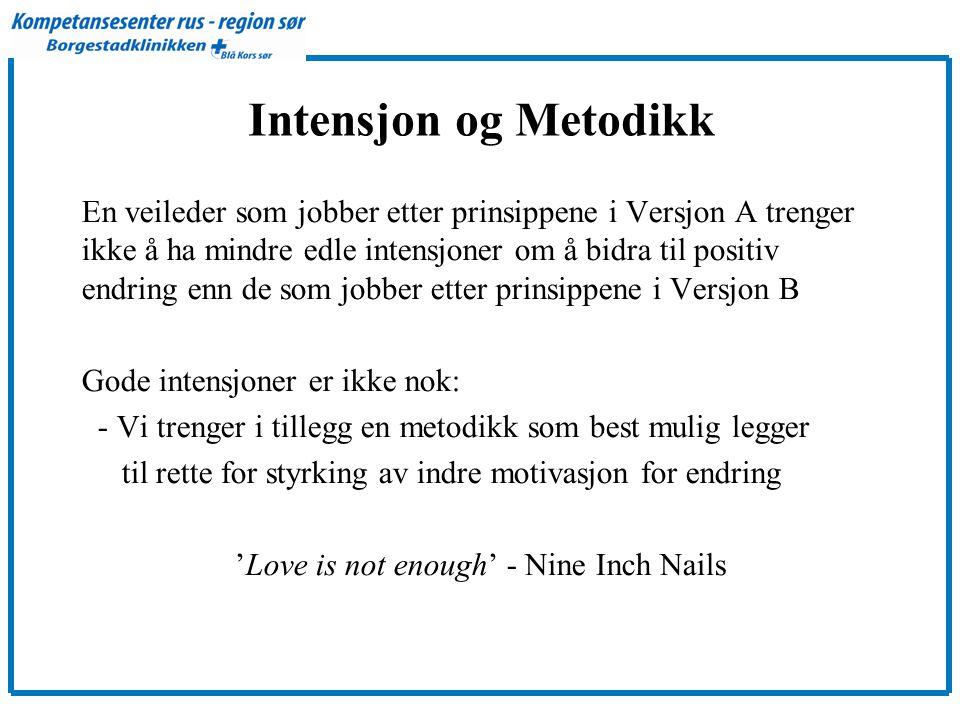 Intensjon og Metodikk En veileder som jobber etter prinsippene i Versjon A trenger ikke å ha mindre edle intensjoner om å bidra til positiv endring enn de som jobber etter prinsippene i Versjon B Gode intensjoner er ikke nok: - Vi trenger i tillegg en metodikk som best mulig legger til rette for styrking av indre motivasjon for endring 'Love is not enough' - Nine Inch Nails