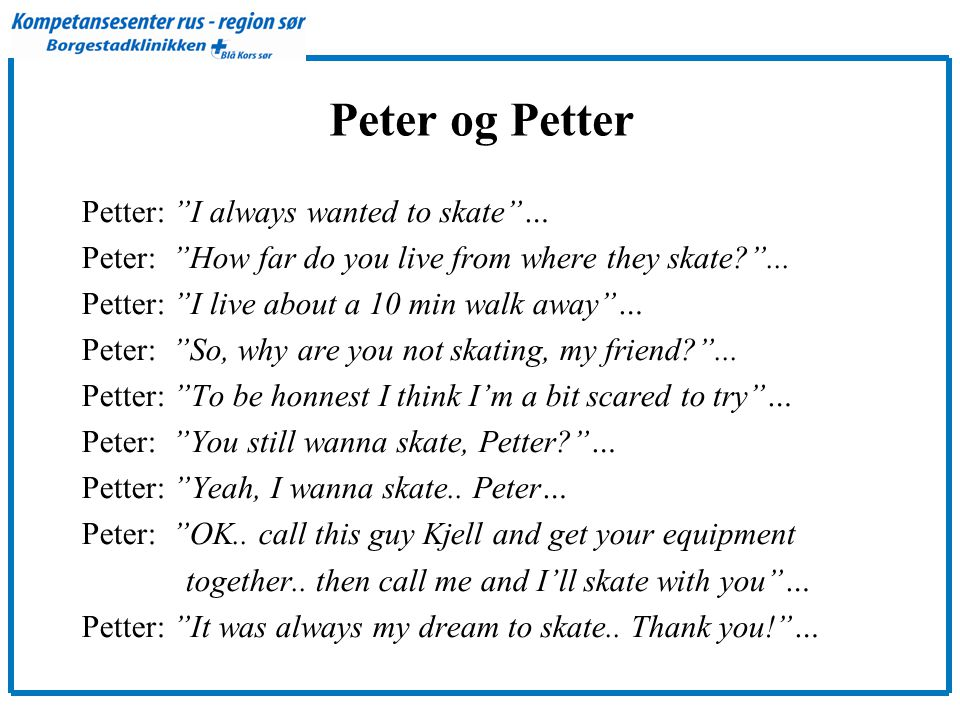 "Peter og Petter Petter: ""I always wanted to skate""… Peter: ""How far do you live from where they skate?""... Petter: ""I live about a 10 min walk away""…"