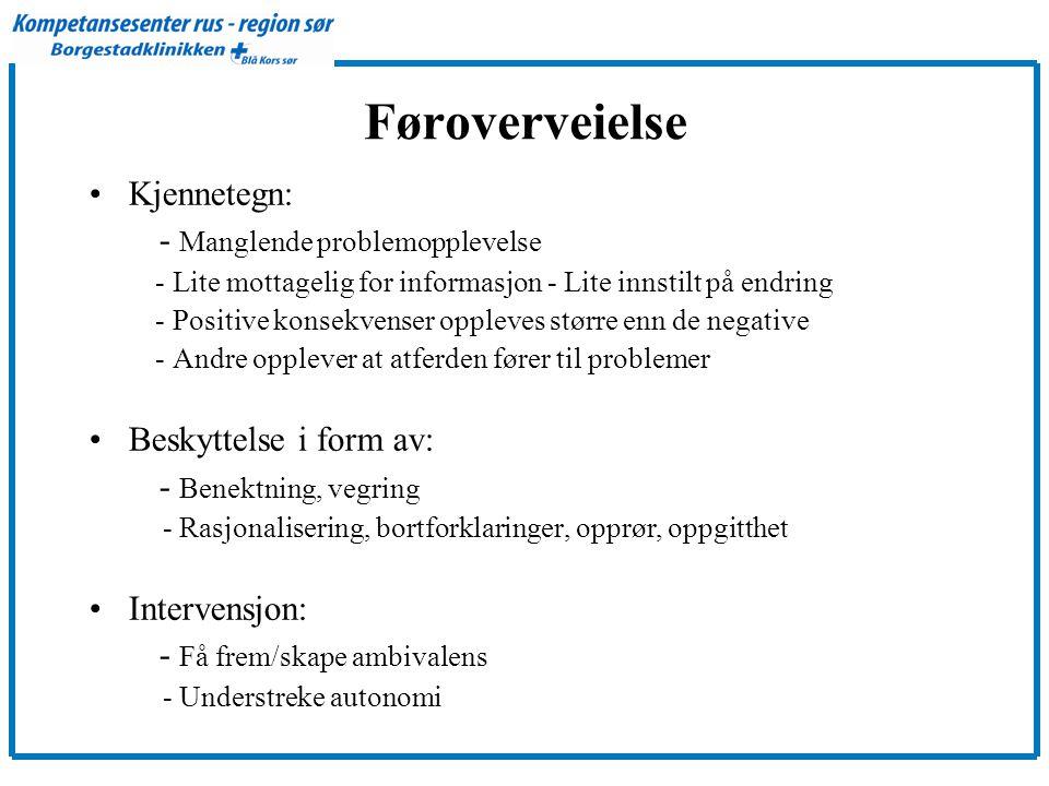 Føroverveielse •Kjennetegn: - Manglende problemopplevelse - Lite mottagelig for informasjon - Lite innstilt på endring - Positive konsekvenser oppleves større enn de negative - Andre opplever at atferden fører til problemer •Beskyttelse i form av: - Benektning, vegring - Rasjonalisering, bortforklaringer, opprør, oppgitthet •Intervensjon: - Få frem/skape ambivalens - Understreke autonomi