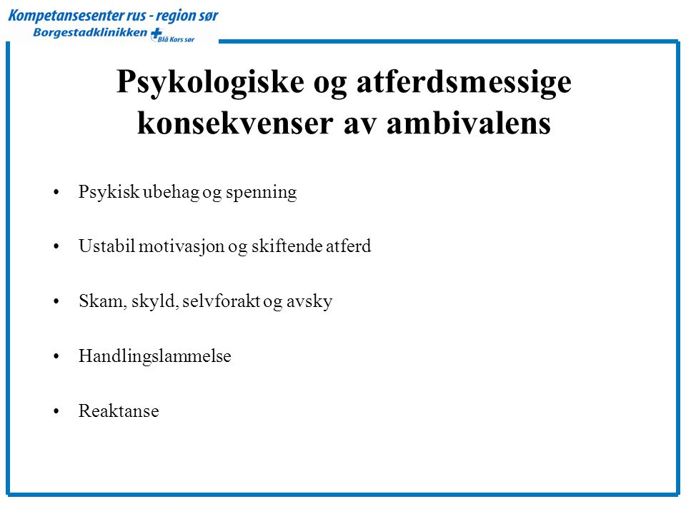 Psykologiske og atferdsmessige konsekvenser av ambivalens •Psykisk ubehag og spenning •Ustabil motivasjon og skiftende atferd •Skam, skyld, selvforakt og avsky •Handlingslammelse •Reaktanse