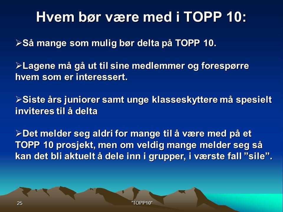 25 TOPP10 Hvem bør være med i TOPP 10:  Så mange som mulig bør delta på TOPP 10.