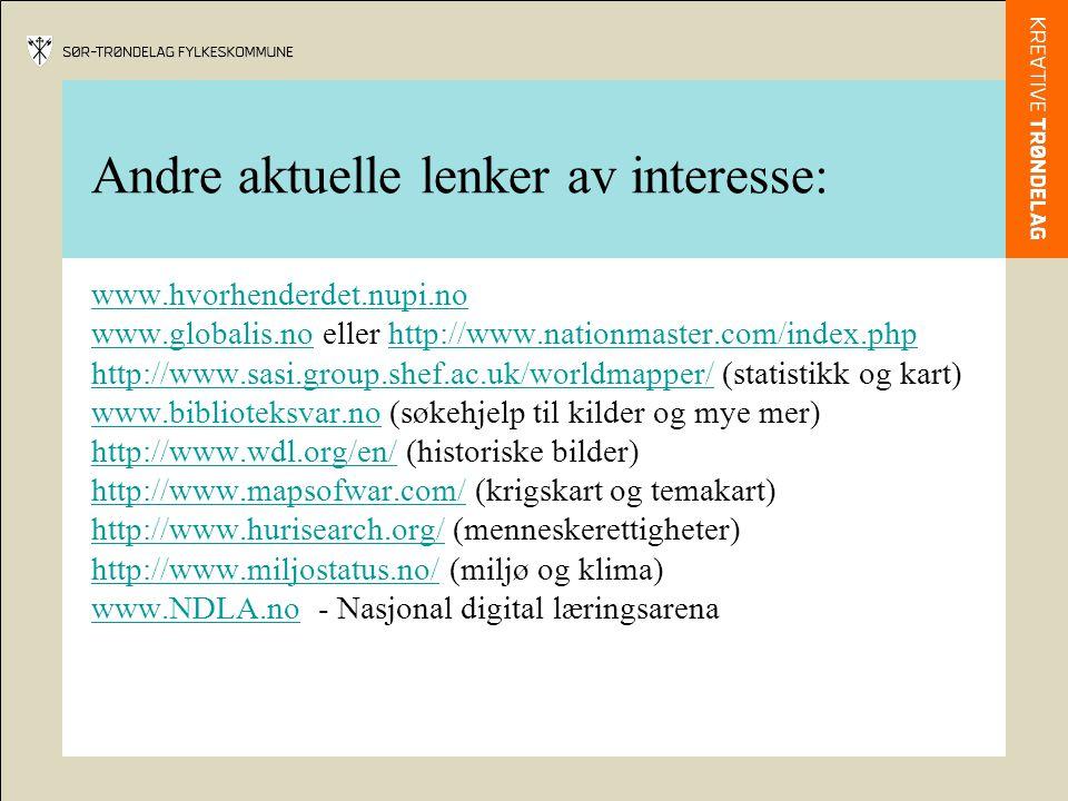Andre aktuelle lenker av interesse: www.hvorhenderdet.nupi.no www.globalis.nowww.globalis.no eller http://www.nationmaster.com/index.phphttp://www.nationmaster.com/index.php http://www.sasi.group.shef.ac.uk/worldmapper/http://www.sasi.group.shef.ac.uk/worldmapper/ (statistikk og kart) www.biblioteksvar.nowww.biblioteksvar.no (søkehjelp til kilder og mye mer) http://www.wdl.org/en/http://www.wdl.org/en/ (historiske bilder) http://www.mapsofwar.com/http://www.mapsofwar.com/ (krigskart og temakart) http://www.hurisearch.org/http://www.hurisearch.org/ (menneskerettigheter) http://www.miljostatus.no/http://www.miljostatus.no/ (miljø og klima) www.NDLA.nowww.NDLA.no - Nasjonal digital læringsarena