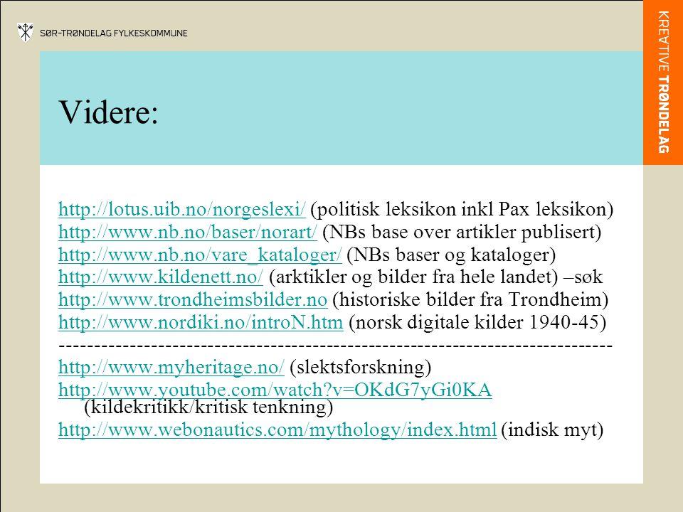 Videre: http://lotus.uib.no/norgeslexi/http://lotus.uib.no/norgeslexi/ (politisk leksikon inkl Pax leksikon) http://www.nb.no/baser/norart/http://www.nb.no/baser/norart/ (NBs base over artikler publisert) http://www.nb.no/vare_kataloger/http://www.nb.no/vare_kataloger/ (NBs baser og kataloger) http://www.kildenett.no/http://www.kildenett.no/ (arktikler og bilder fra hele landet) –søk http://www.trondheimsbilder.nohttp://www.trondheimsbilder.no (historiske bilder fra Trondheim) http://www.nordiki.no/introN.htmhttp://www.nordiki.no/introN.htm (norsk digitale kilder 1940-45) ------------------------------------------------------------------------------- http://www.myheritage.no/http://www.myheritage.no/ (slektsforskning) http://www.youtube.com/watch v=OKdG7yGi0KA http://www.youtube.com/watch v=OKdG7yGi0KA (kildekritikk/kritisk tenkning) http://www.webonautics.com/mythology/index.htmlhttp://www.webonautics.com/mythology/index.html (indisk myt)