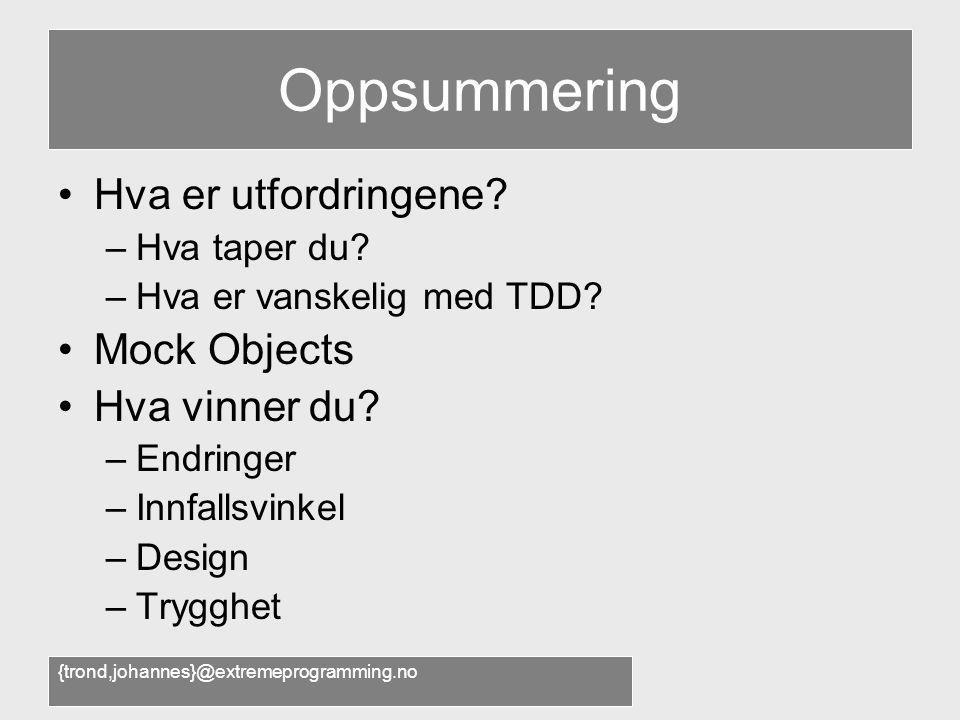 {trond,johannes}@extremeprogramming.no Oppsummering •Hva er utfordringene? –Hva taper du? –Hva er vanskelig med TDD? •Mock Objects •Hva vinner du? –En