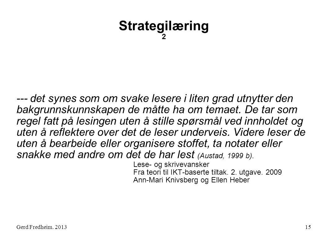 Gerd Fredheim. 2013 Strategilæring 2 --- det synes som om svake lesere i liten grad utnytter den bakgrunnskunnskapen de måtte ha om temaet. De tar som