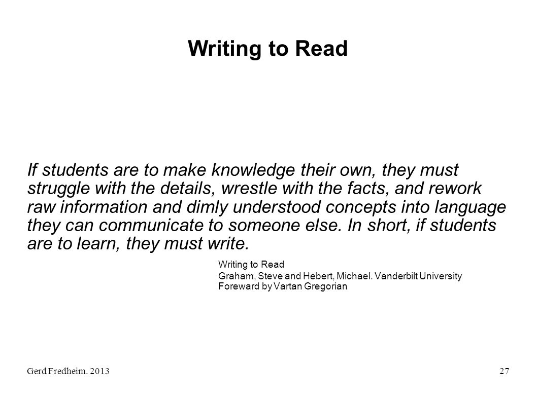 Gerd Fredheim. 2013 Writing to Read If students are to make knowledge their own, they must struggle with the details, wrestle with the facts, and rewo