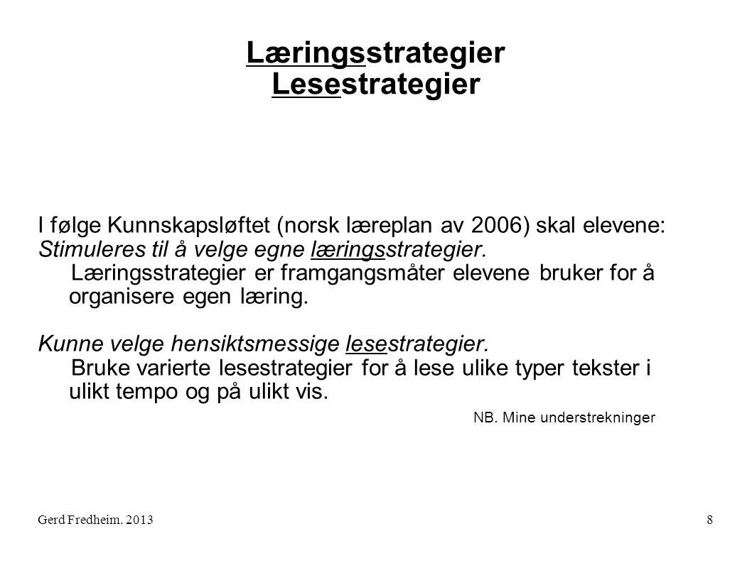 Gerd Fredheim. 2013 Læringsstrategier Lesestrategier I følge Kunnskapsløftet (norsk læreplan av 2006) skal elevene: Stimuleres til å velge egne læring