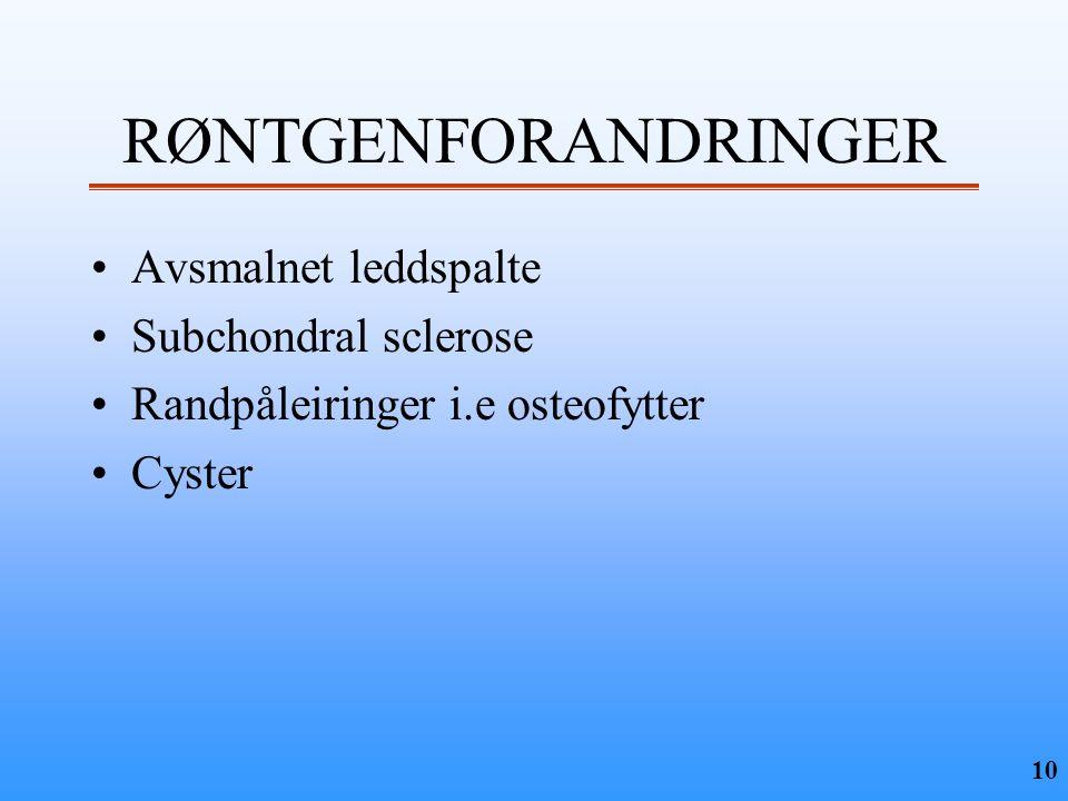 10 RØNTGENFORANDRINGER •Avsmalnet leddspalte •Subchondral sclerose •Randpåleiringer i.e osteofytter •Cyster