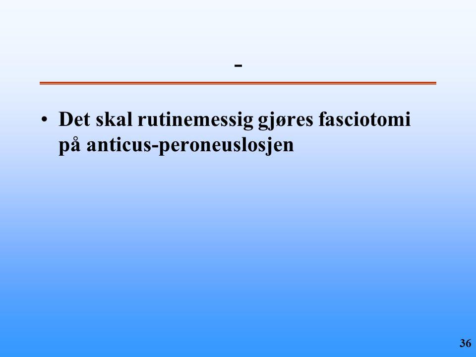 36 - •Det skal rutinemessig gjøres fasciotomi på anticus-peroneuslosjen