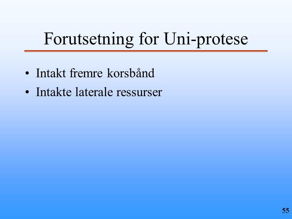 55 Forutsetning for Uni-protese •Intakt fremre korsbånd •Intakte laterale ressurser