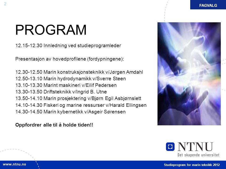 2 PROGRAM FAKTAFAGVALG 12.15-12.30 Innledning ved studieprogramleder Presentasjon av hovedprofilene (fordypningene): 12.30-12.50 Marin konstruksjonsteknikk v/Jørgen Amdahl 12.50-13.10 Marin hydrodynamikk v/Sverre Steen 13.10-13.30 Marint maskineri v/Eilif Pedersen 13.30-13.50 Driftsteknikk v/Ingrid B.