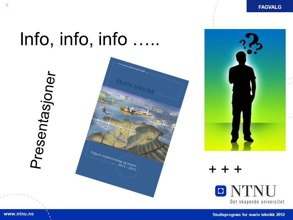 4 Info, info, info ….. FAKTAFAGVALG Studieprogram for marin teknikk 2012 Presentasjoner + + +