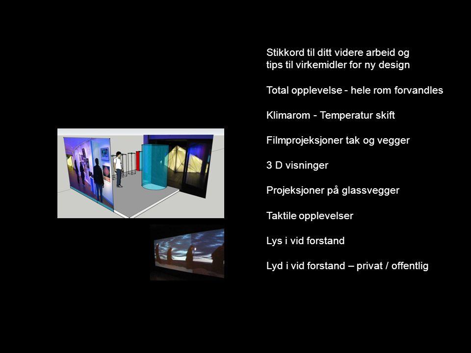 Stikkord til ditt videre arbeid og tips til virkemidler for ny design Total opplevelse - hele rom forvandles Klimarom - Temperatur skift Filmprojeksjo