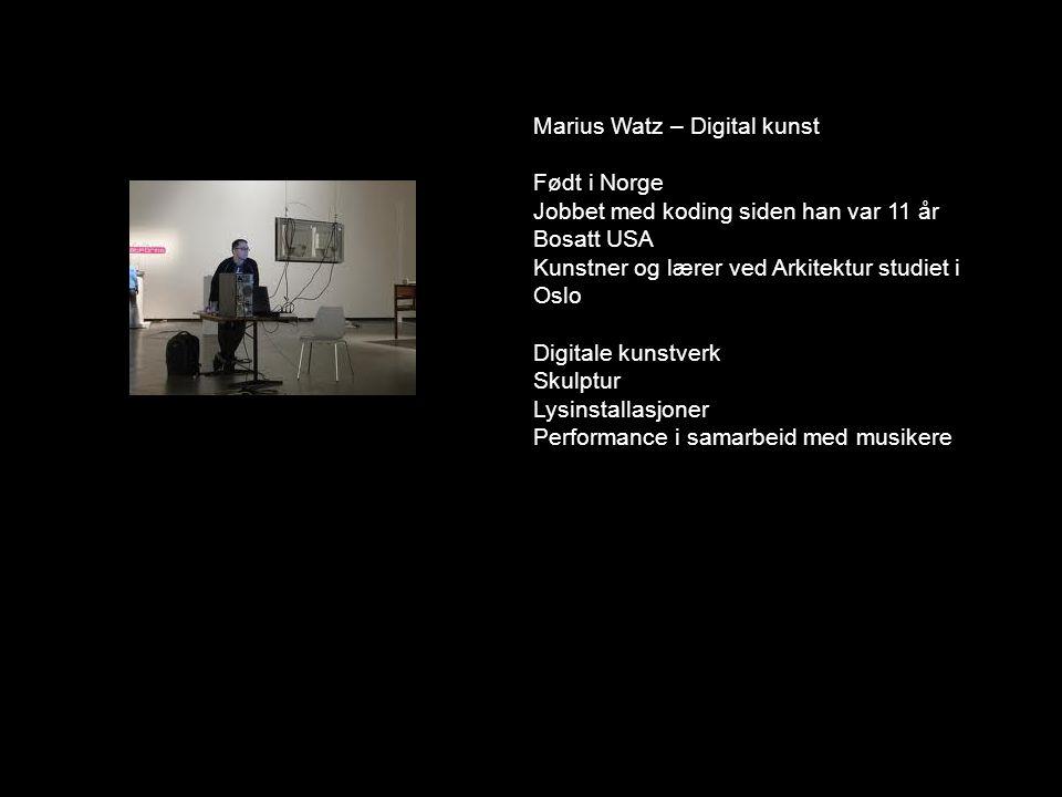Marius Watz – Digital kunst Født i Norge Jobbet med koding siden han var 11 år Bosatt USA Kunstner og lærer ved Arkitektur studiet i Oslo Digitale kun