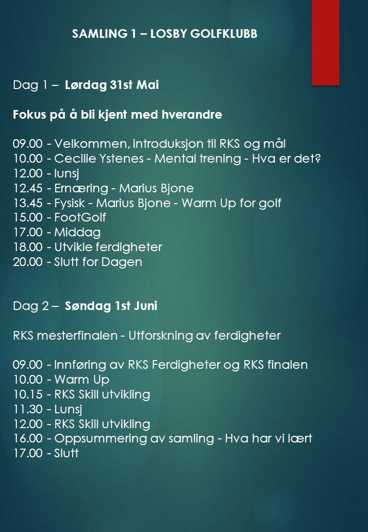 SAMLING 1 – LOSBY GOLFKLUBB Dag 1 – Lørdag 31st Mai Fokus på å bli kjent med hverandre 09.00 - Velkommen, introduksjon til RKS og mål 10.00 - Cecilie Ystenes - Mental trening - Hva er det.