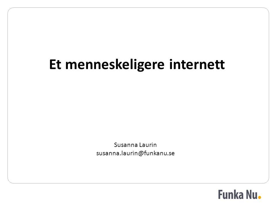 Et menneskeligere internett Susanna Laurin susanna.laurin@funkanu.se