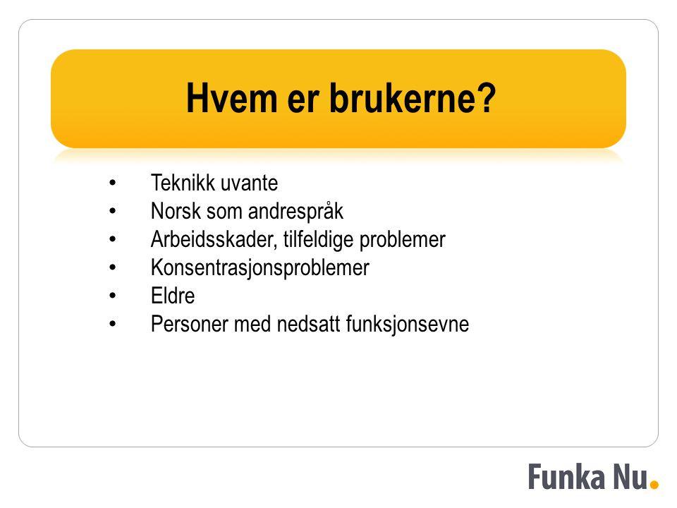 Hvem er brukerne? • Teknikk uvante • Norsk som andrespråk • Arbeidsskader, tilfeldige problemer • Konsentrasjonsproblemer • Eldre • Personer med nedsa