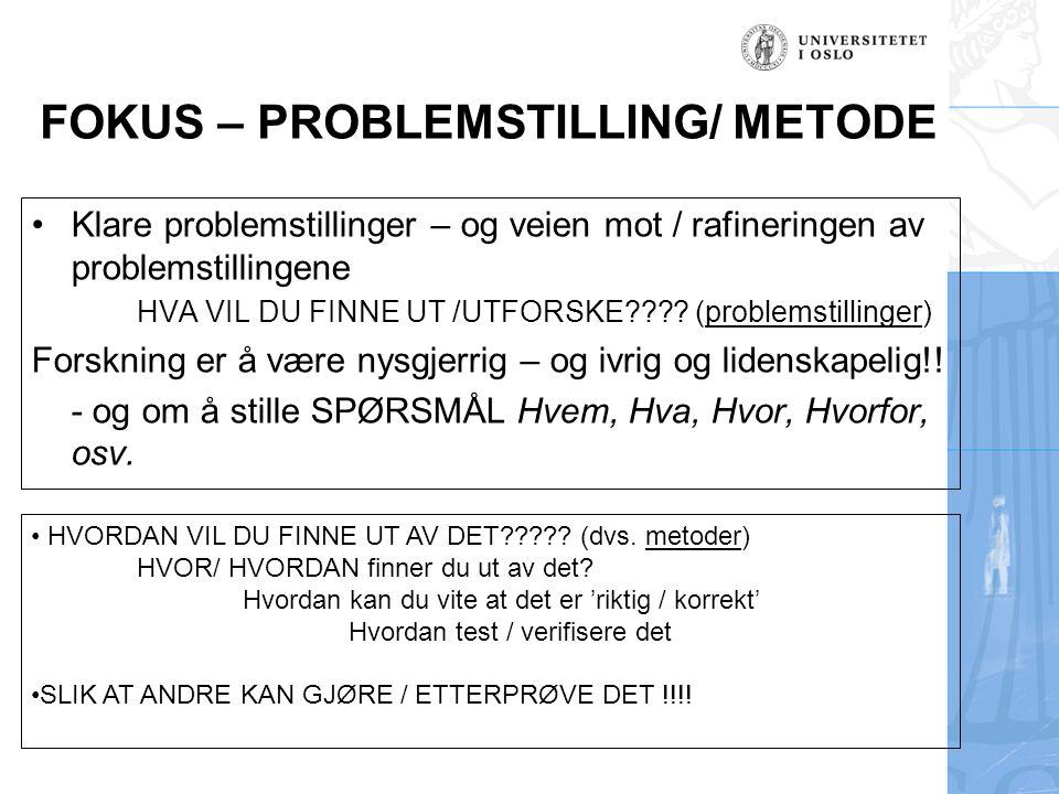 FOKUS – PROBLEMSTILLING/ METODE •Klare problemstillinger – og veien mot / rafineringen av problemstillingene HVA VIL DU FINNE UT /UTFORSKE???.