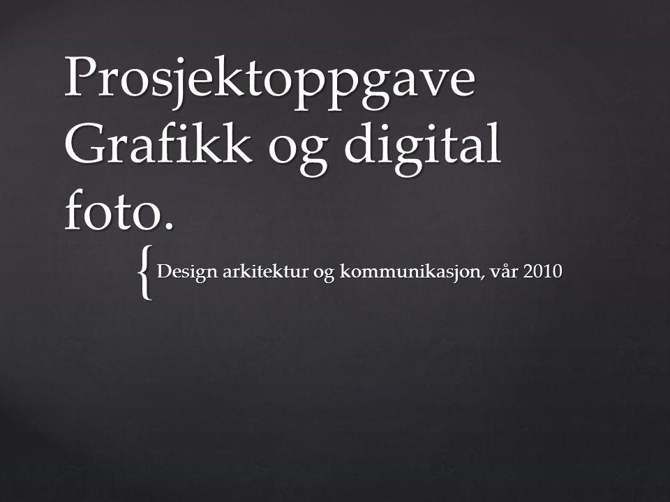 { Prosjektoppgave Grafikk og digital foto. Design arkitektur og kommunikasjon, vår 2010