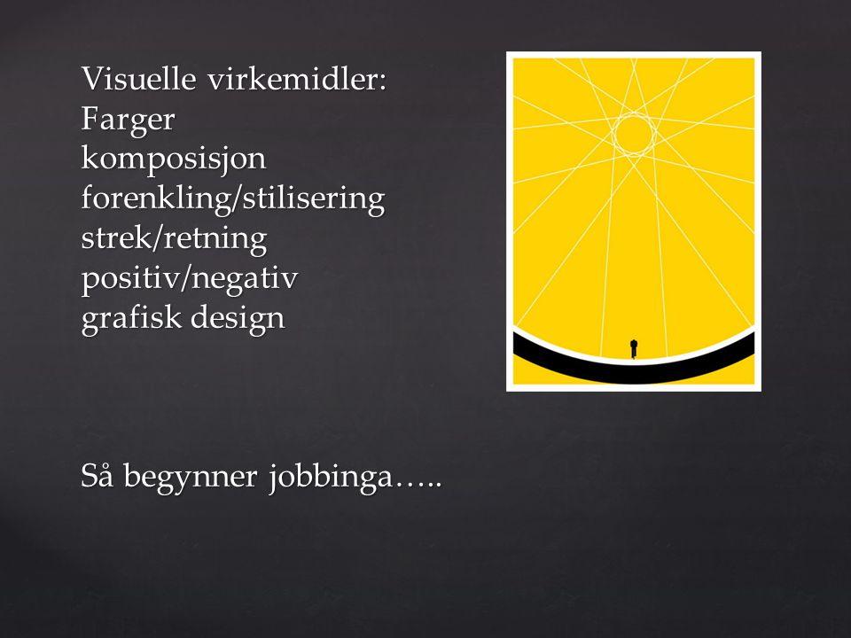 Visuelle virkemidler: Farger komposisjon forenkling/stilisering strek/retning positiv/negativ grafisk design Så begynner jobbinga…..
