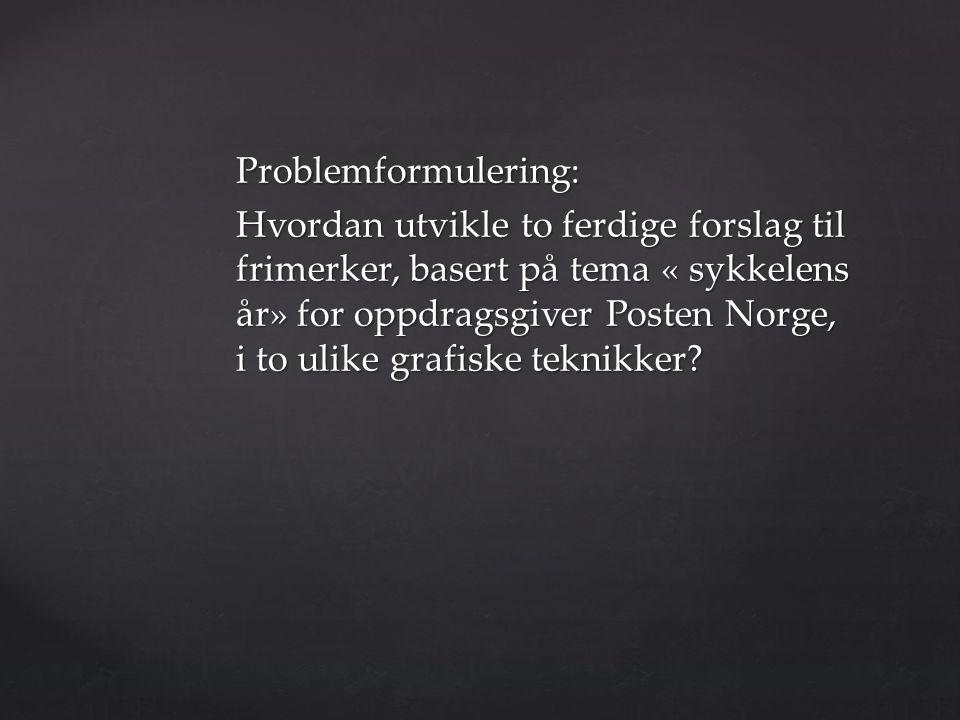 Problemformulering: Hvordan utvikle to ferdige forslag til frimerker, basert på tema « sykkelens år» for oppdragsgiver Posten Norge, i to ulike grafiske teknikker?