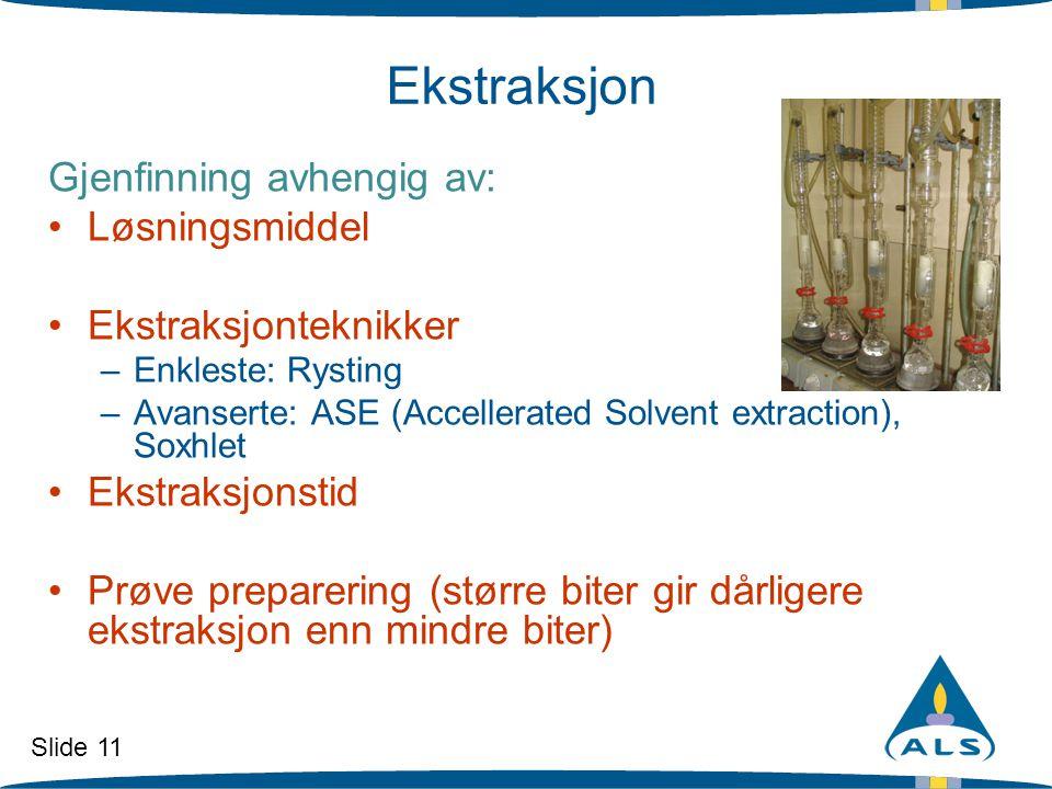 Slide 11 Ekstraksjon Gjenfinning avhengig av: •Løsningsmiddel •Ekstraksjonteknikker –Enkleste: Rysting –Avanserte: ASE (Accellerated Solvent extractio