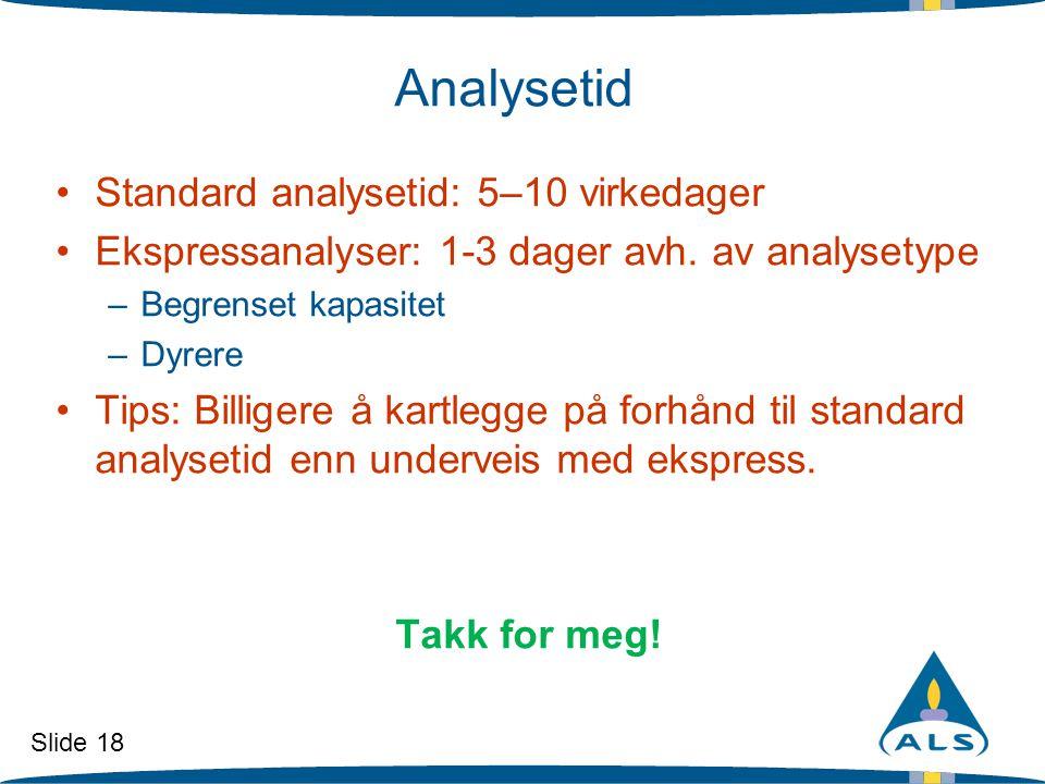 Slide 18 Analysetid •Standard analysetid: 5–10 virkedager •Ekspressanalyser: 1-3 dager avh. av analysetype –Begrenset kapasitet –Dyrere •Tips: Billige
