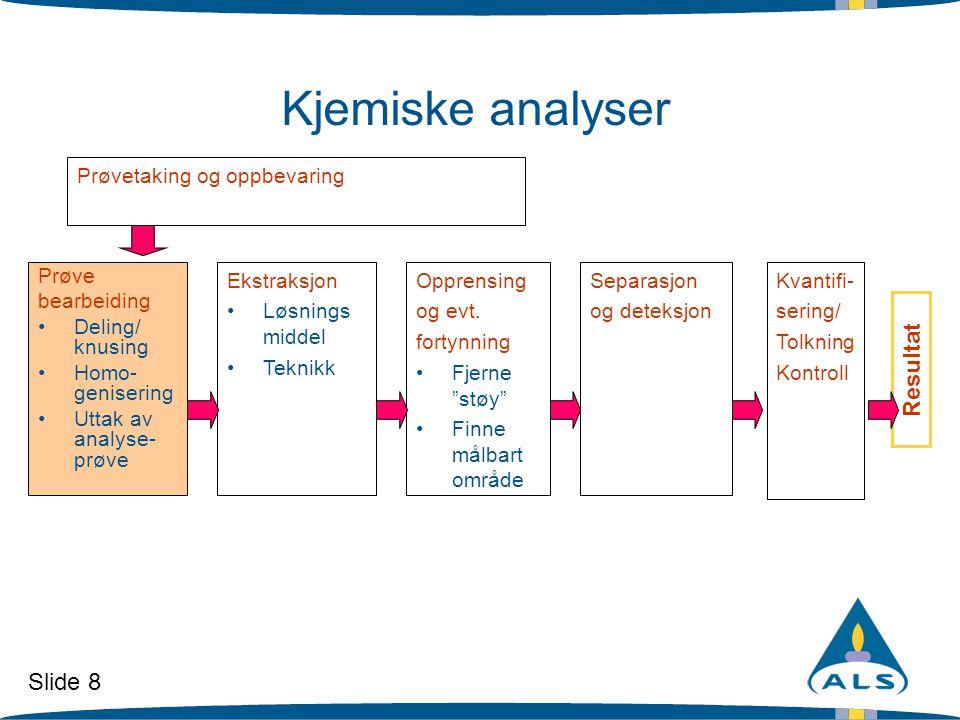 Slide 8 Kjemiske analyser Prøve bearbeiding •Deling/ knusing •Homo- genisering •Uttak av analyse- prøve Ekstraksjon •Løsnings middel •Teknikk Opprensi