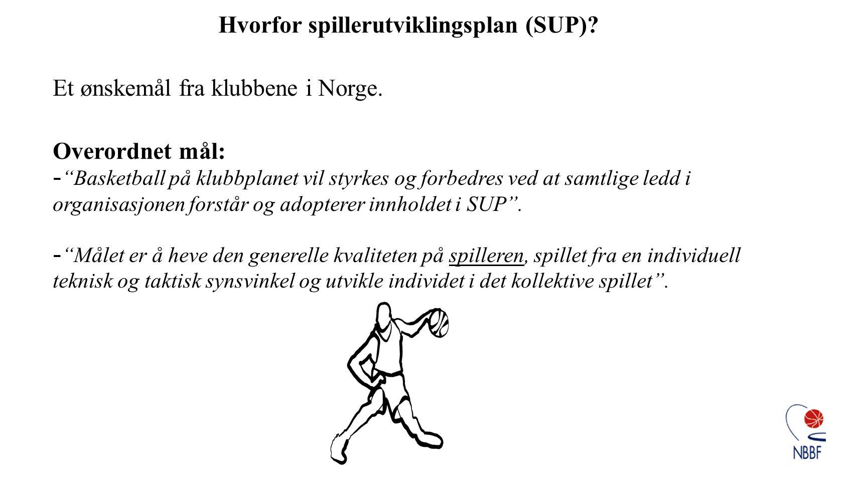 "Hvorfor spillerutviklingsplan (SUP)? Et ønskemål fra klubbene i Norge. Overordnet mål: - ""Basketball på klubbplanet vil styrkes og forbedres ved at sa"