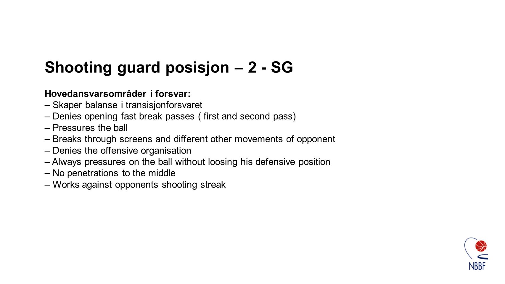 Shooting guard posisjon – 2 - SG Hovedansvarsområder i forsvar: – Skaper balanse i transisjonforsvaret – Denies opening fast break passes ( first and second pass) – Pressures the ball – Breaks through screens and different other movements of opponent – Denies the offensive organisation – Always pressures on the ball without loosing his defensive position – No penetrations to the middle – Works against opponents shooting streak