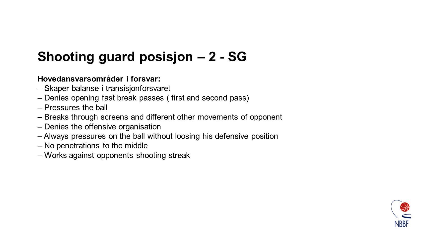 Shooting guard posisjon – 2 - SG Hovedansvarsområder i forsvar: – Skaper balanse i transisjonforsvaret – Denies opening fast break passes ( first and