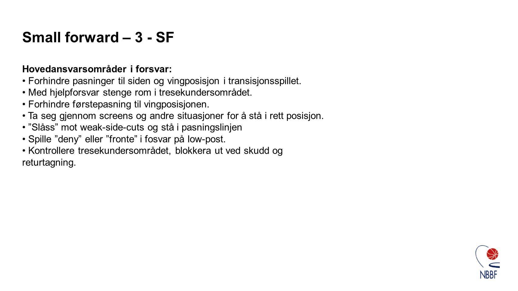 Small forward – 3 - SF Hovedansvarsområder i forsvar: • Forhindre pasninger til siden og vingposisjon i transisjonsspillet. • Med hjelpforsvar stenge