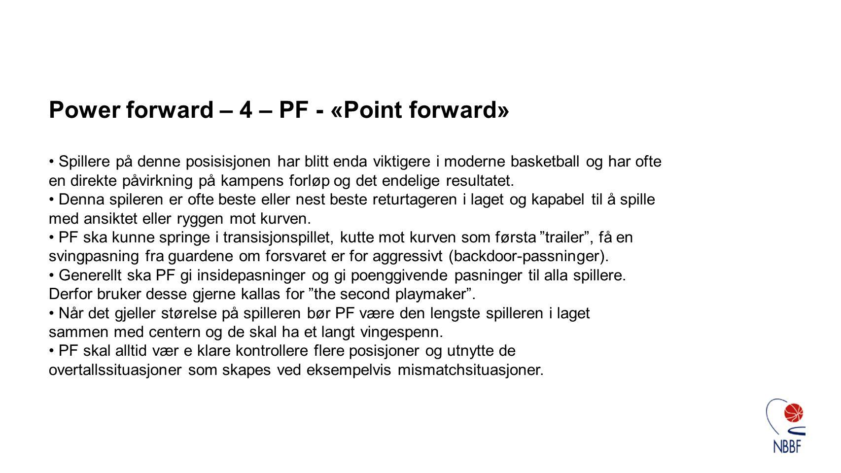 Power forward – 4 – PF - «Point forward» • Spillere på denne posisisjonen har blitt enda viktigere i moderne basketball og har ofte en direkte påvirkning på kampens forløp og det endelige resultatet.