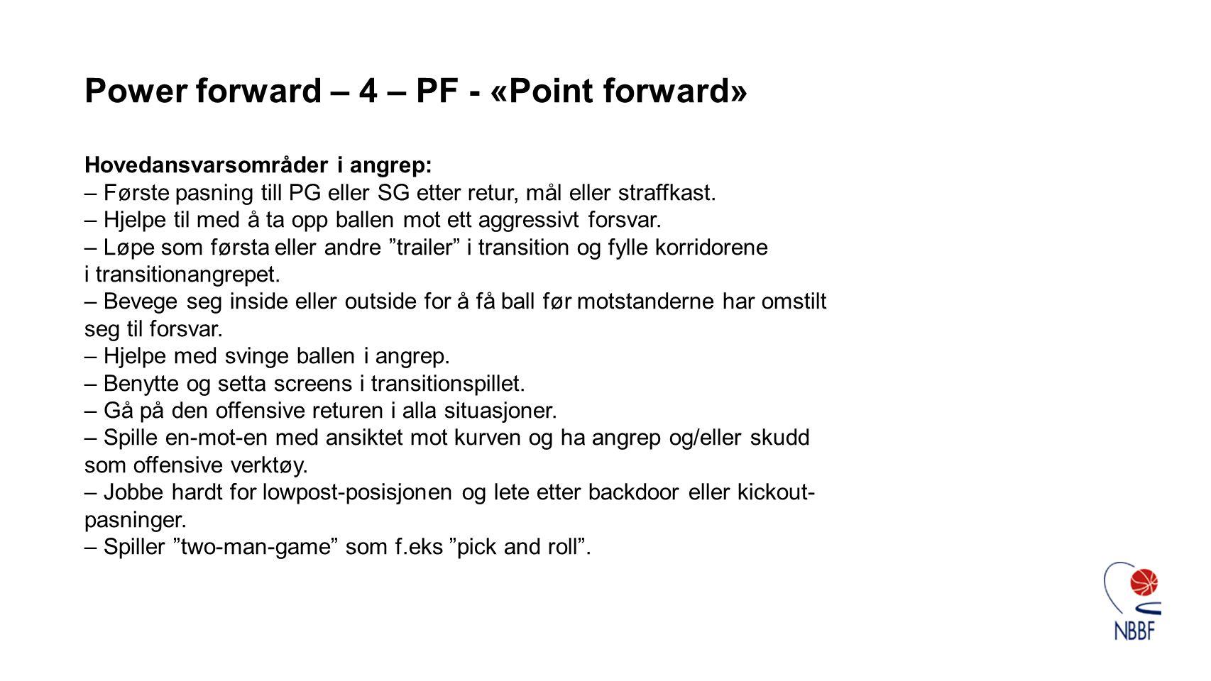 Power forward – 4 – PF - «Point forward» Hovedansvarsområder i angrep: – Første pasning till PG eller SG etter retur, mål eller straffkast. – Hjelpe t