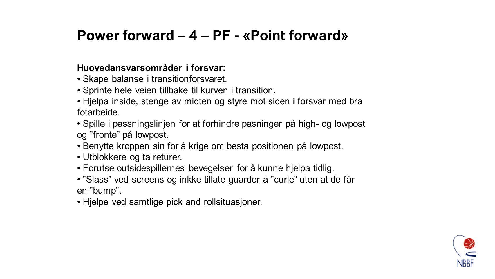 Power forward – 4 – PF - «Point forward» Huovedansvarsområder i forsvar: • Skape balanse i transitionforsvaret. • Sprinte hele veien tillbake til kurv