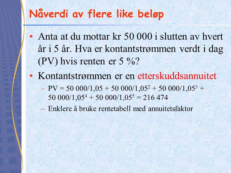 Nåverdi av flere like beløp •Anta at du mottar kr 50 000 i slutten av hvert år i 5 år. Hva er kontantstrømmen verdt i dag (PV) hvis renten er 5 %? •Ko