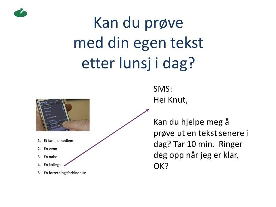 Kan du prøve med din egen tekst etter lunsj i dag? SMS: Hei Knut, Kan du hjelpe meg å prøve ut en tekst senere i dag? Tar 10 min. Ringer deg opp når j