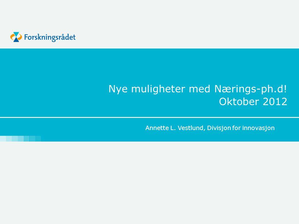 Nye muligheter med Nærings-ph.d! Oktober 2012 Annette L. Vestlund, Divisjon for innovasjon