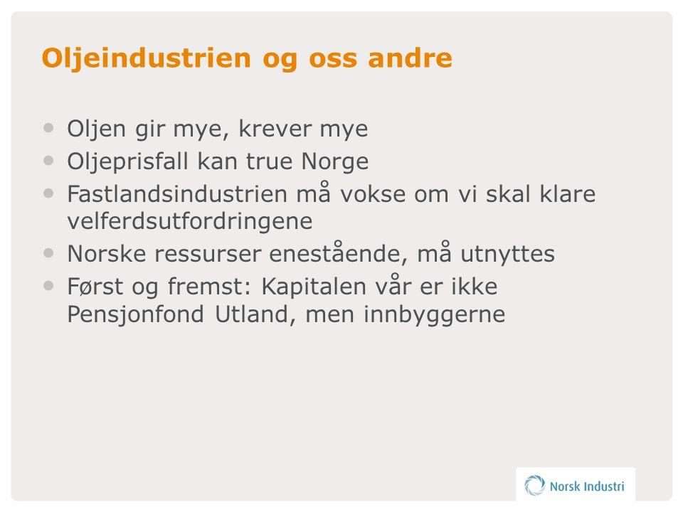 Oljeindustrien og oss andre • Oljen gir mye, krever mye • Oljeprisfall kan true Norge • Fastlandsindustrien må vokse om vi skal klare velferdsutfordringene • Norske ressurser enestående, må utnyttes • Først og fremst: Kapitalen vår er ikke Pensjonfond Utland, men innbyggerne